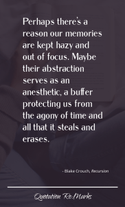 """""""…perhaps there's a reason our memories are kept hazy and out of focus. Maybe their abstraction serves as an anesthetic, a buffer protecting us from the agony of time and all that it steals and erases."""""""