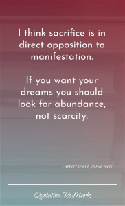 """""""I think sacrifice is in direct opposition to manifestation. If you want your dreams you should look for abundance, not scarcity."""""""