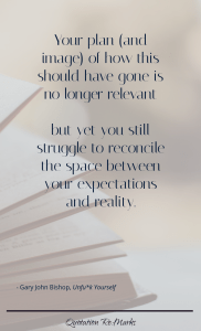 """""""Your plan (and image) of how this should have gone is no longer relevant but yet you still struggle to reconcile the space between your expectations and reality."""""""