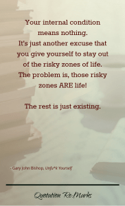 """""""Your internal condition means nothing. It's just another excuse that you give yourself to stay out of the risky zones of life. The problem is, those risky zones ARE life! The rest is just existing."""""""