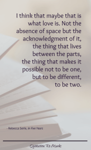 """""""I think that maybe that is what love is. Not the absence of space but the acknowledgment of it, the thing that lives between the parts, the thing that makes it possible not to be one, but to be different, to be two."""""""