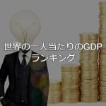 世界の一人当たりのGDPランキングー日本人はさほど金持ちではないー
