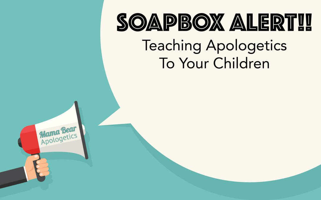 Soapbox Alert:  Teaching Apologetics To Your Children