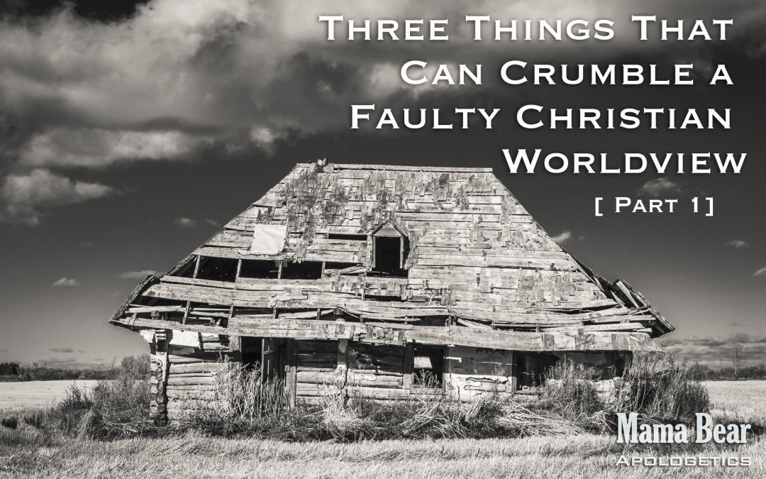 Three Things That Can Crumble a Faulty Christian Worldview – Part 1
