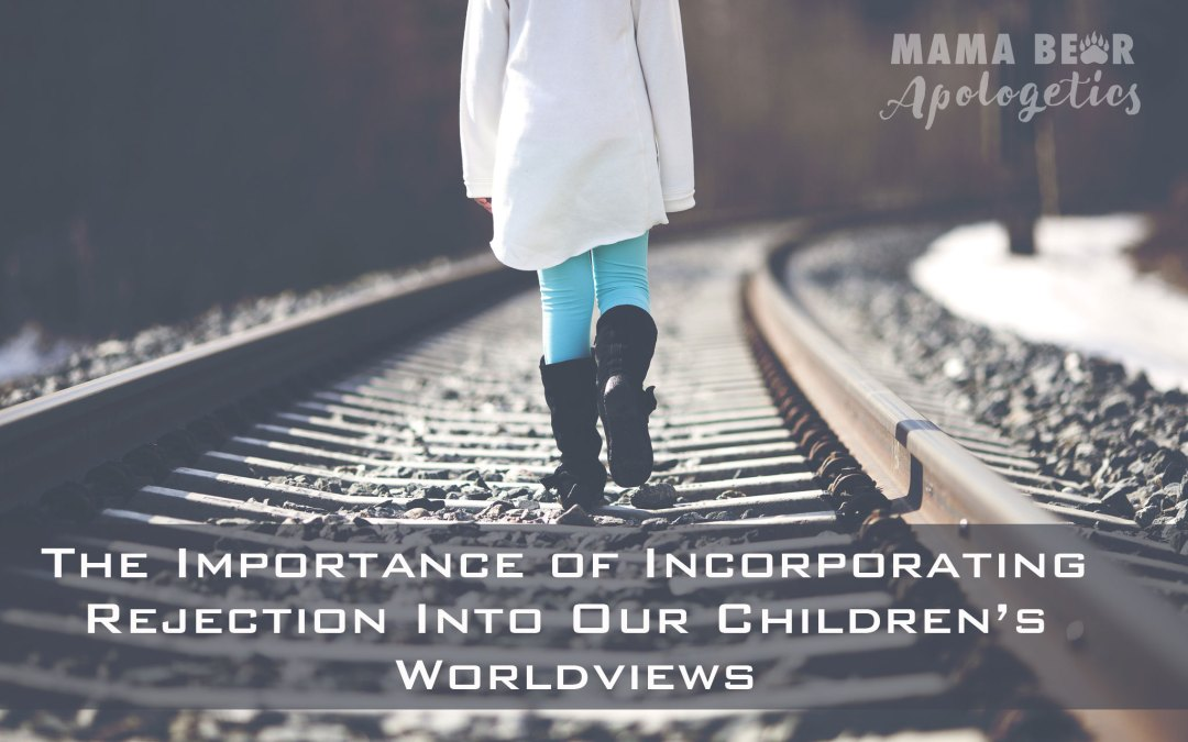 The Importance of Incorporating Rejection Into Our Children's Worldviews – Part 3