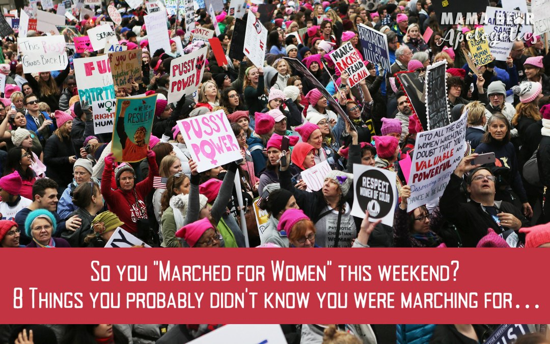 "So You ""Marched for Women"" This Weekend? 8 Things You Probably Didn't Know You Were Marching For…"