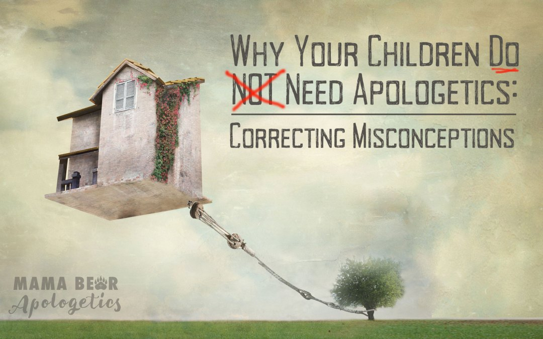 Why Your Children Do NOT Need Apologetics: Correcting Misconceptions
