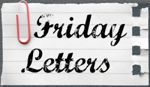 Friday Letters – April 5, 2013