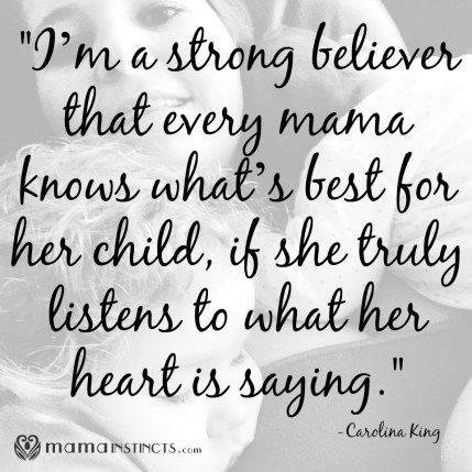 """I'm a strong believer that every mama knows what's best for her child, if she truly listens to what her heart is saying."" -Carolina King #parenting #parentingquotes"