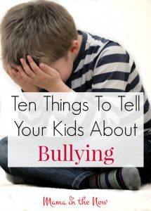 Ten Things to Tell Your Kids About Bullying. Prepare your children for the new school year, remind them throughout the year. Tips from a mother of four boys.