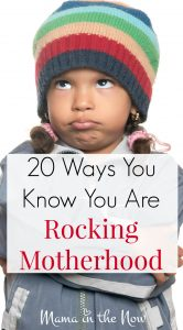 20 ways you know you are rocking motherhood. You KNOW you are doing the best you can - and sometimes even that causes funny reactions. Come here for encouragement.