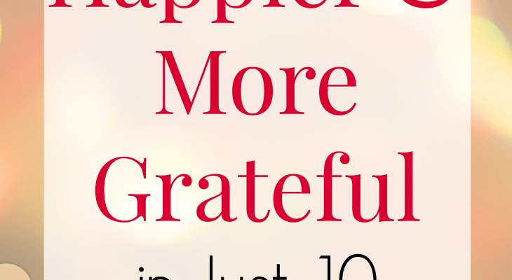 How to be Happier and More Grateful in Just 10 Minutes a Day