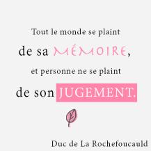 Tout le monde se plaint de sa mémoire, et personne ne se plaint de son jugement. - Duc de la Rouchefoucauld