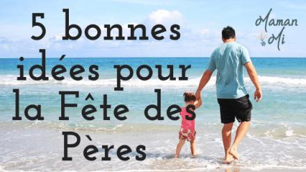 5 bonnes idées pour la Fête des Pères