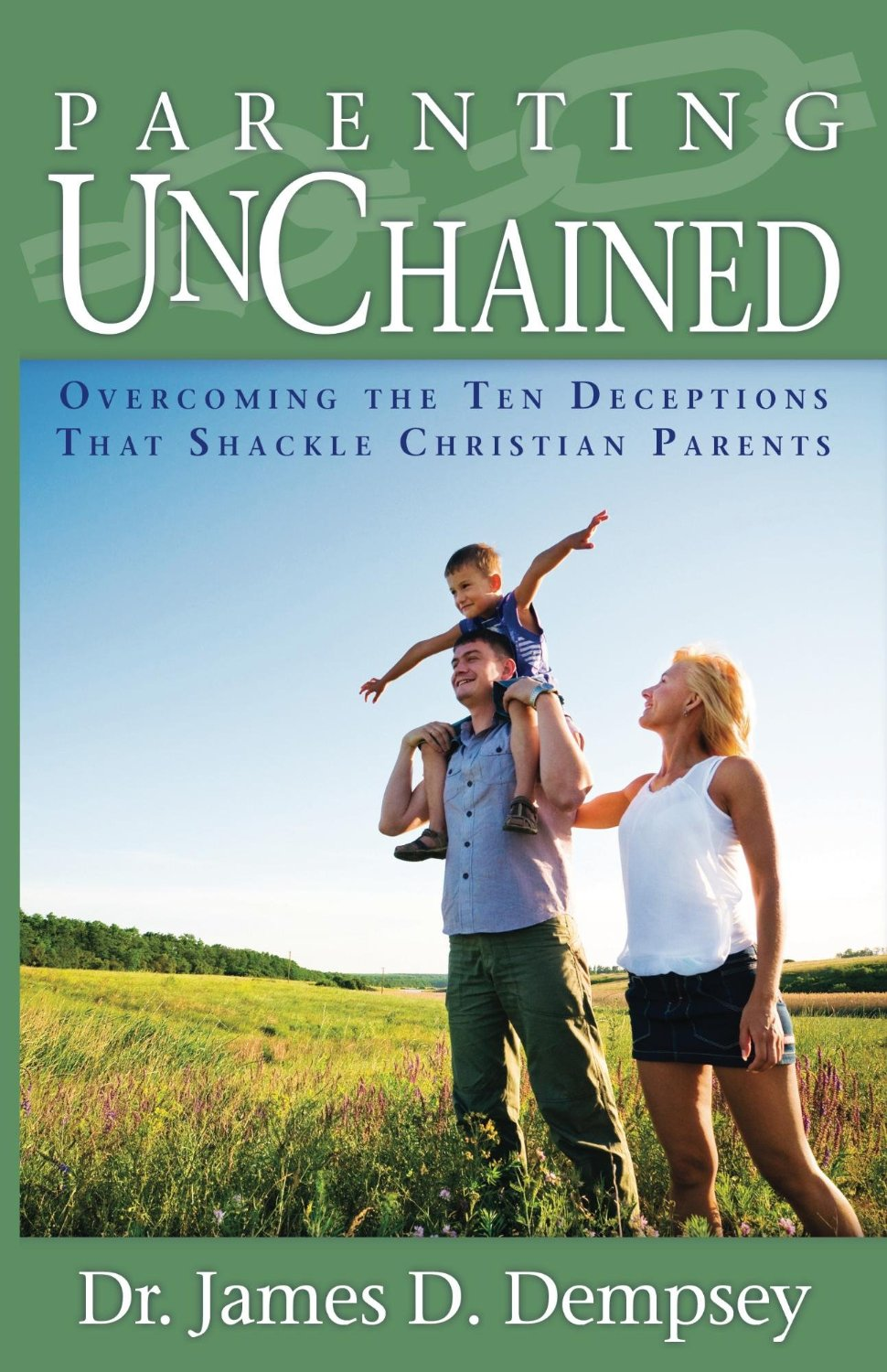 Parenting Unchained: Overcoming the Ten Deceptions That Shackle Parents by Dr. James Dempsey