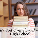 Don't Fret Over Homeschooling High School