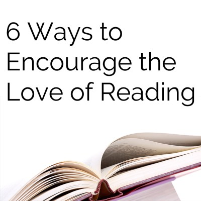 6 Ways to Encourage the Love of Reading