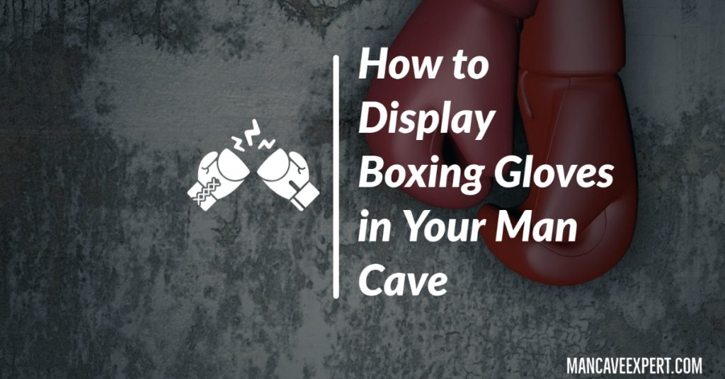 How to Display Boxing Gloves in Your Man Cave