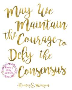 May We Maintain the Courage to Defy the Consensus -Thomas S Monson via Mandy's Party Printables