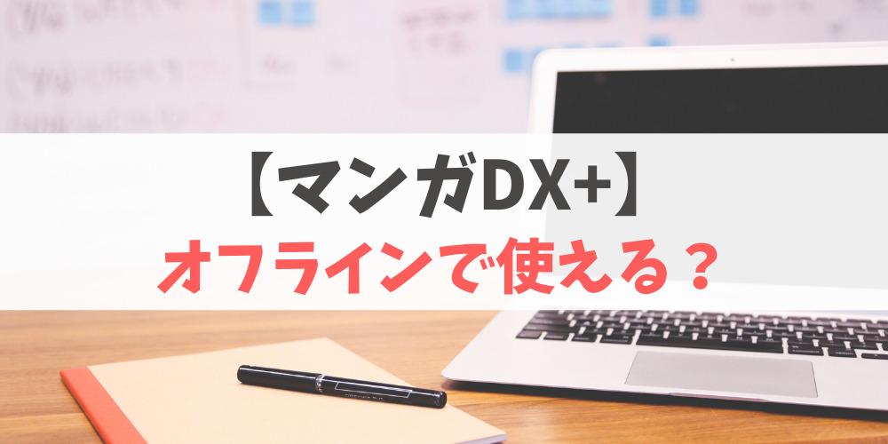 マンガDX+はオフラインでも使えるのか解説!