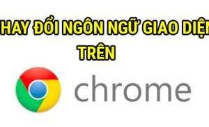 Thay đổi ngôn ngữ giao diện trên Chrome