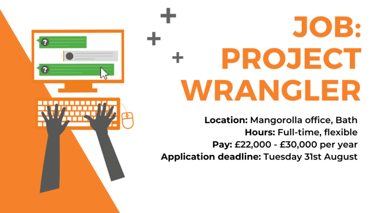 Summary of Job Ad: Location: Mangorolla office, Bath Hours: Full-time, flexible Pay: £22,000 - £30,000 per year Application Deadline: Tuesday 31st August