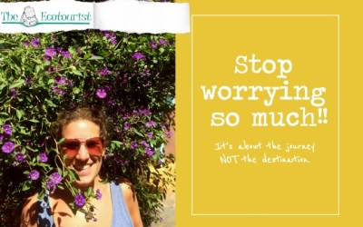 Stop Worrying SO much! It's about the journey, not the destination