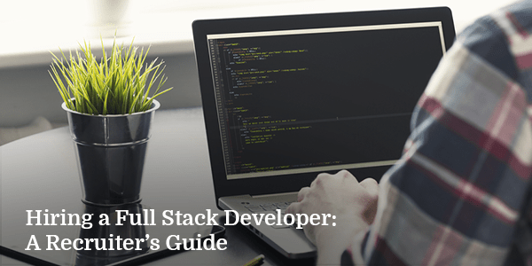 Hiring a Full Stack Developer: A Recruiter's Guide