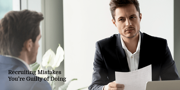 Recruiting Mistakes You're Guilty of Doing