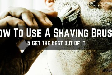 How To Use A Shaving Brush Properly And Get The Best Out Of It