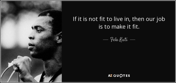 quote-if-it-is-not-fit-to-live-in-then-our-job-is-to-make-it-fit-fela-kuti-65-29-46