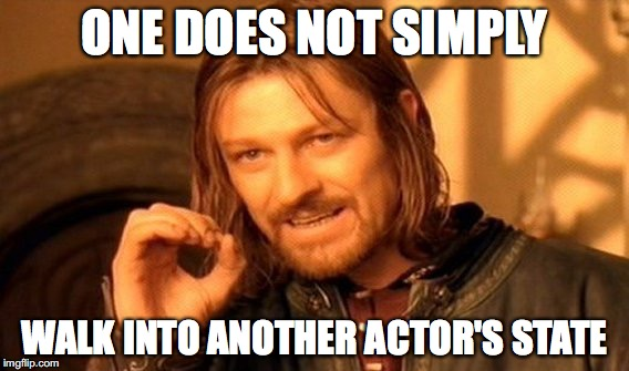 One does not simply walk into another actor's state