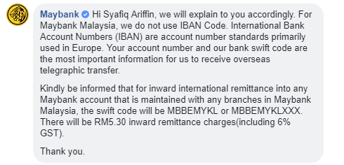 we will explain to you accordingly. For Maybank Malaysia, we do not use IBAN Code. International Bank Account Numbers (IBAN) are account number standards primarily used in Europe. Your account number and our bank swift code are the most important information for us to receive overseas telegraphic transfer. Kindly be informed that for inward international remittance into any Maybank account that is maintained with any branches in Maybank Malaysia, the swift code will be MBBEMYKL or MBBEMYKLXXX. There will be RM5.30 inward remittance charges