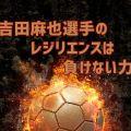 長谷部選手の引退を受けてのインタビューが感動を呼んだ吉田麻也選手のレジリエンスの本がおすすめです!