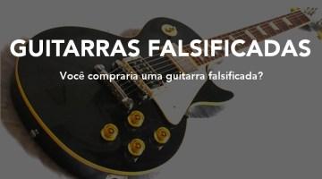 Guitarras falsificadas, réplicas e afins – 3 razões pelas quais eu repudio!
