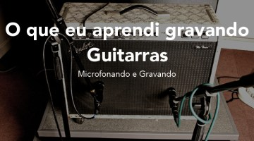 O que eu aprendi gravando Guitarras – Microfonando e Gravando