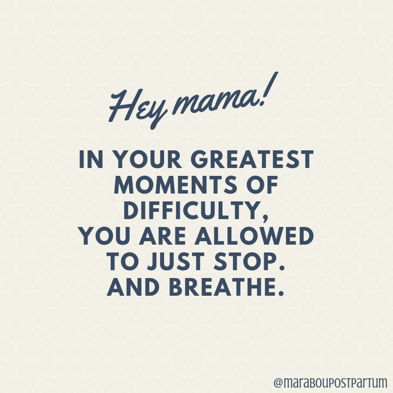 Hey Mama! In your greatest moments of difficulty, you are allowed to just stop.