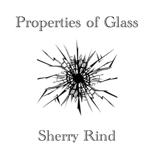 Properties of Glass by Sherry Rind
