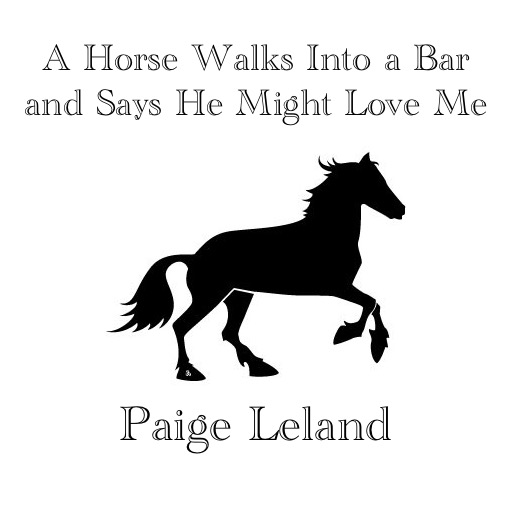 A Horse Walks Into a Bar and Says He Might Love Me by Paige Leland