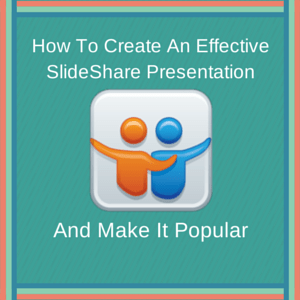 How to create an effective slideshare and make it popular