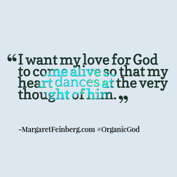 I want my love for God to come alive so that my heart dances at the very thought of him.#OrganicGod -@MaFeinberg