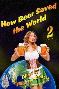 How Beer Saved the World 2 edited by Phyllis Irene Radford