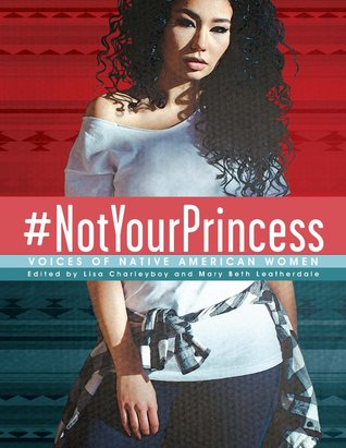 #NotYourPrincess: Voices of Native American Women Anthology by: Lisa Charleyboy & Mary Beth Leatherdale