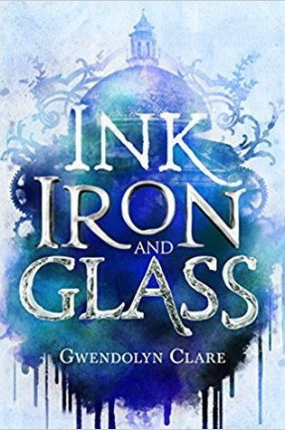 Ink, Iron and Glass by Gwendolyn Clare
