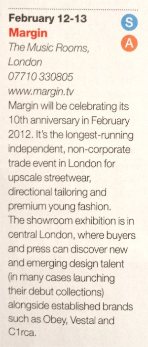 Drapers Trade show Calendar + Margin will be celebrating its 10th anniversary in February 2012. Its the longest-running independent, non-corporate trade event in London for upscale street wear, directional tailoring and premium young fashion. The Showroom exhibition is in the heart of Central London, where buyers and press can discover new and emerging design talent (in many cases launching their debut collections) alongside established brands such as OBEY, VESTAL, and C1RCA