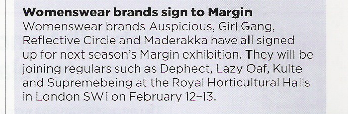 Womenswear brands sign to Margin. Womenswear brands Auspicious, Girlgang, Reflective Circle and Maderakka have all signed up for next season's Margin exhibition. They will be joining regulars such as Dephect, Lazy Oaf, Kulte and Supremebeing at the Royal Horticultural Halls in London SW1 on February 12-13.