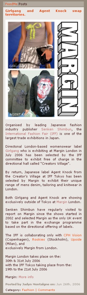 Organised by leading Japanese fashion industry publisher Senken Shimbun, the International Fashion Fair (IFF) is one of the largest trade exhibitions in Japan.    Directonal London-based womenswear label Girlgang who is exhibiting at Margin London in July 2006 has been selected by the IFF committee to exhibit free of charge in the directional hall called Creators Village.   By return, Japanese label Agent Knock from the Creator's Village at IFF Tokyo has been selected by Margin to exhibit their unique range of mens denim, tailoring and knitwear in London.    Both Girlgang and Agent Knock are showing exclusively outside of Tokyo at Margin London.  Senken Shimbun have regularly visited to report on Margin since the shows started in 2002 and selected Margin as the only UK event to take part in the exchange programme based on the directional offering of labels.  The IFF is collaborating only with CPH Vision (Copenhagen), Rookies (Stockholm), Upside (Milan), and exclusively Margin from London.  Margin London takes place on the:  30th & 31st July 2006   with the IFF Tokyo taking place from the:   19th to the 21st July 2006