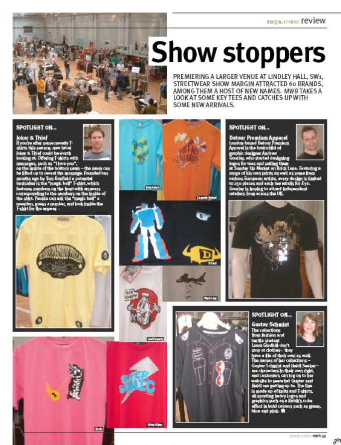 Show stoppers. PREMIERING A LARGER VENUE AT LINDLEY HALL, SW1,  STREETWEAR SHOW MARGIN ATTRACTED 60 BRANDS, AMONG THEM A HOST OF NEW NAMES. MWB TAKES A LOOK AT SOME KEY TEES AND CATCHES UP WITH SOME NEW ARRIVALS.   SPOTLIGHT ON...  Joker & Thief  If you're after some novelty Tshirts this season, new label Joker & Thief could be worth looking at. Offering T-shirts with messages, such as 'I love you', on the inside of the bottom seam - the seam can be lifted up to reveal the message. Founded ten months ago by Tom Banfield a potential bestseller is the magic ball T-shirt, which features numbers on the front with answers corresponding to the numbers on the inside of the shirt. People can ask the magic ball a question, guess a number, and look inside the T-shirt for the answer.  SPOTLIGHT ON...   Detour Premium Apparel London-based Detour Premium Apparel is the brainchild of graphic designer Andrew Gourlay, who started designing logos for tees and selling them at Sunday Up Market on Brick Lane. Featuring a range of his own prints as well as some from various European artists, every design is limited to 250 pieces and each tee retails for £36. Gourlay is hoping to attract independent retailers from across the UK.  SPOTLIGHT ON...  Gustav Schmint The collections from fashion and textile student Laura Gledhill don't stop at clothes  they have a life of their own as well. The names of her collections , Gustav Schmint and Heidi Seeker,  are characters in their own right, and customers can log on to her website to see what Gustav and Heidi are getting up to. The line is made up of knits and T-shirts, all sporting heavy logos and graphics such as a Rubik's cube effect in bold colours such as green, blue and pink.