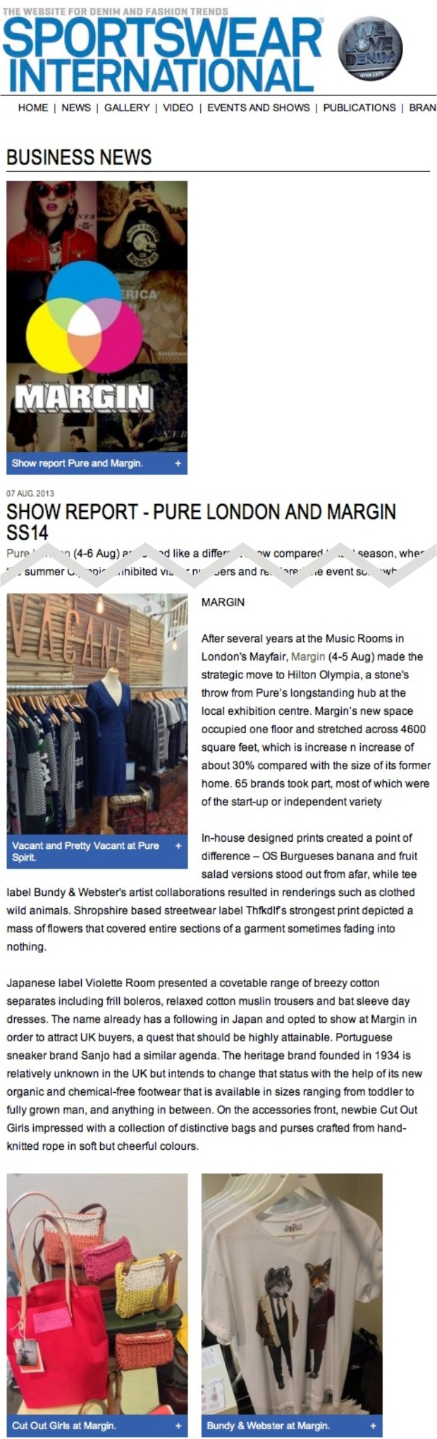 MARGIN  After several years at the Music Rooms in London's Mayfair, Margin (4-5 Aug) made the strategic move to Hilton Olympia, a stone's throw from Pure's longstanding hub at the local exhibition centre. Margin's new space occupied one floor and stretched across 4600 square feet, which is increase n increase of about 30% compared with the size of its former home. 65 brands took part, most of which were of the start-up or independent variety  In-house designed prints created a point of difference – OS Burgueses banana and fruit salad versions stood out from afar, while tee label Bundy & Webster's artist collaborations resulted in renderings such as clothed wild animals. Shropshire based streetwear label Thfkdlf's strongest print depicted a mass of flowers that covered entire sections of a garment sometimes fading into nothing.  Japanese label Violette Room presented a covetable range of breezy cotton separates including frill boleros, relaxed cotton muslin trousers and bat sleeve day dresses. The name already has a following in Japan and opted to show at Margin in order to attract UK buyers, a quest that should be highly attainable. Portuguese sneaker brand Sanjo had a similar agenda. The heritage brand founded in 1934 is relatively unknown in the UK but intends to change that status with the help of its new organic and chemical-free footwear that is available in sizes ranging from toddler to fully grown man, and anything in between. On the accessories front, newbie Cut Out Girls impressed with a collection of distinctive bags and purses crafted from hand-knitted rope in soft but cheerful colours.