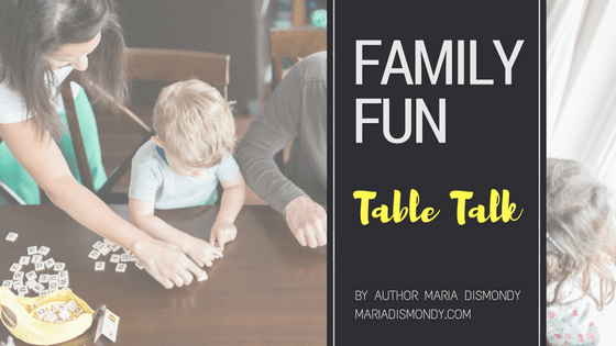 Family Fun: A Video Blog Series #12 Table Talk - mariadismondy.com